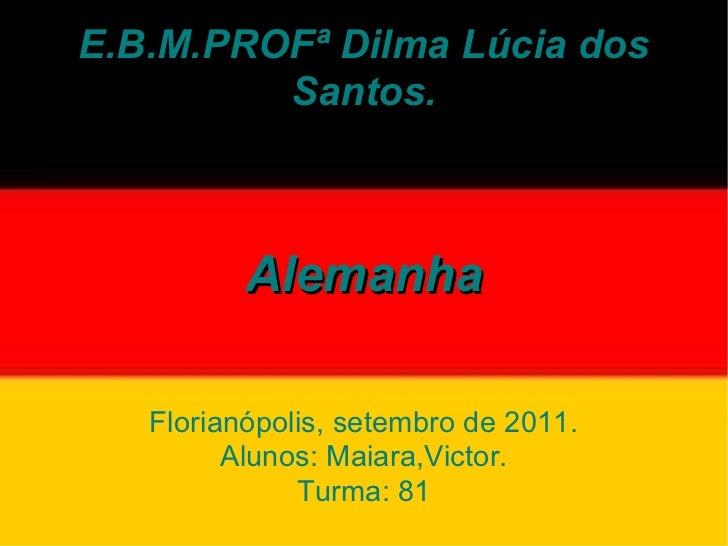 E.B.M.PROFª Dilma Lúcia dos Santos. Alemanha Florianópolis, setembro de 2011. Alunos: Maiara,Victor. Turma: 81