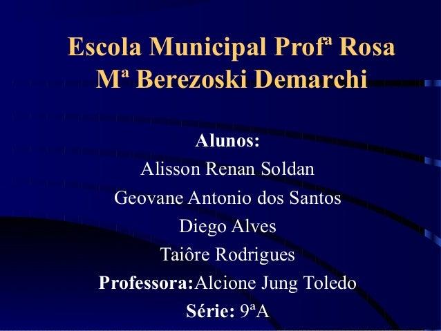 Escola Municipal Profª Rosa Mª Berezoski Demarchi Alunos: Alisson Renan Soldan Geovane Antonio dos Santos Diego Alves Taiô...