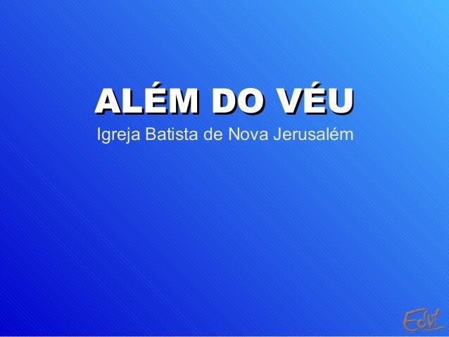 ALÉM DO VÉUALÉM DO VÉU Igreja Batista de Nova Jerusalém