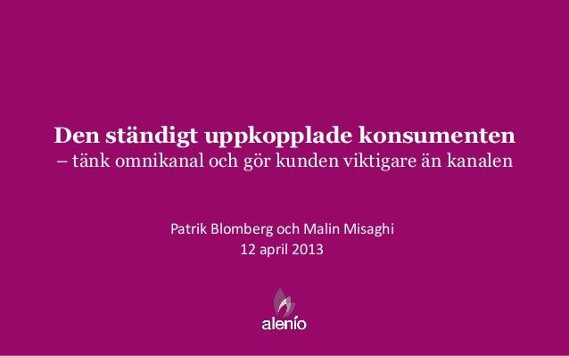 Den ständigt uppkopplade konsumenten– tänk omnikanal och gör kunden viktigare än kanalen            Patrik Blomberg och Ma...
