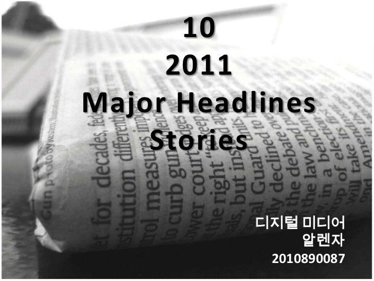 10 <br />2011<br />Major Headlines Stories<br />디지털 미디어<br />알렌자<br />      2010890087<br />