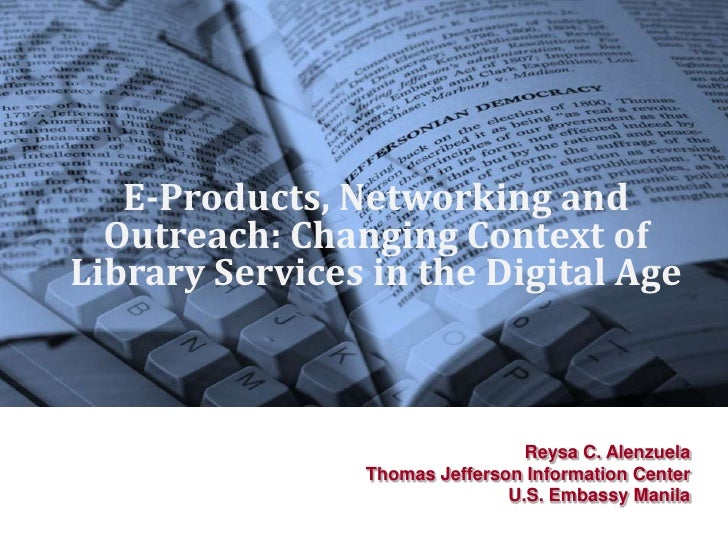 E-Products, Networking and Outreach: Changing Context of Library Services in the Digital Age<br />Reysa C. Alenzuela<br />...
