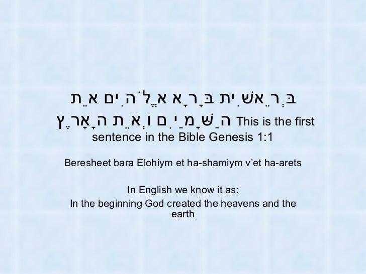 בְּרֵאשִׁית בָּרָא אֱלֹהִים אֵת הַשָּׁמַיִם וְאֵת הָאָרֶץ   This is the first sentence in the Bible Genesis 1:1 Beresheet...