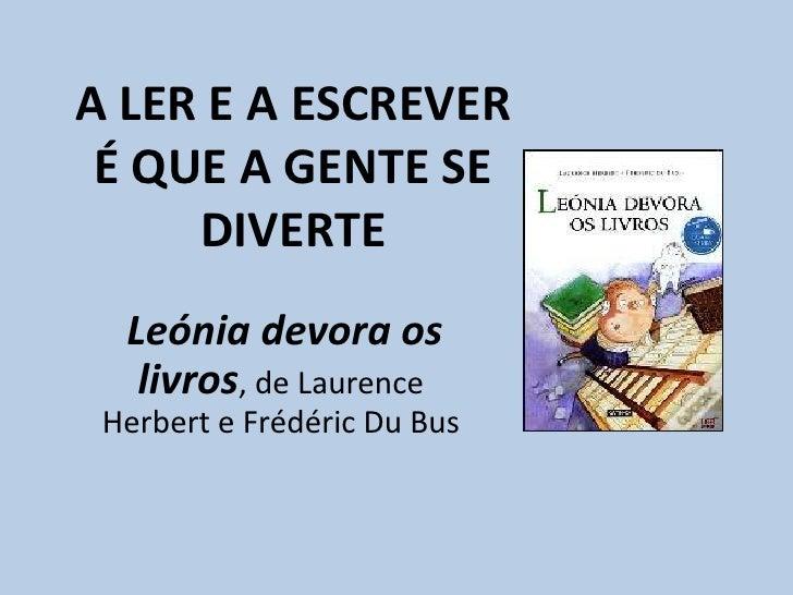 A LER E A ESCREVER É QUE A GENTE SE DIVERTE<br />Leónia devora os livros, de LaurenceHerberte FrédéricDuBus<br />