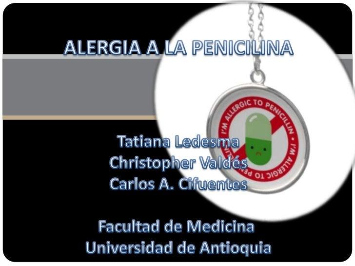ALERGIA A LA PENICILINA<br />Tatiana Ledesma<br />Christopher Valdés<br />Carlos A. Cifuentes<br />Facultad de Medicina <b...