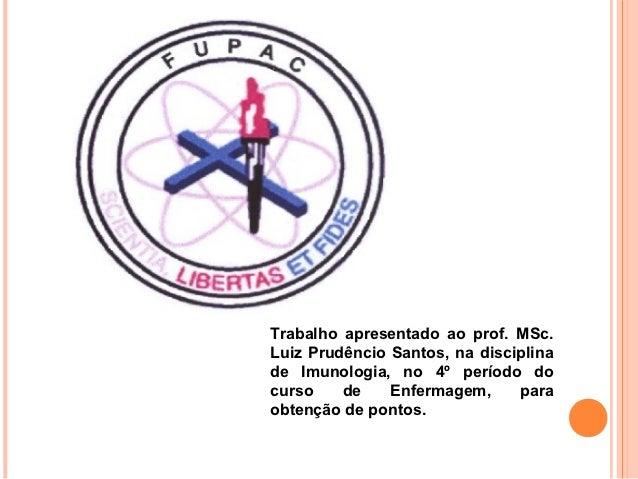 Trabalho apresentado ao prof. MSc.Luiz Prudêncio Santos, na disciplinade Imunologia, no 4º período docurso    de    Enferm...