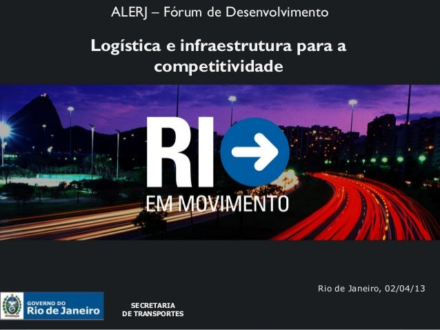 ALERJ – Fórum de Desenvolvimento  SECRETARIA  DE TRANSPORTESLogística e infraestrutura para a        competitividade      ...