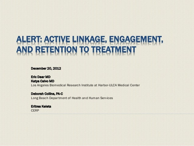 ALERT: ACTIVE LINKAGE, ENGAGEMENT,AND RETENTION TO TREATMENTDecember 20, 2012Eric Daar MDKatya Calvo MDLos Angeles Biomedi...