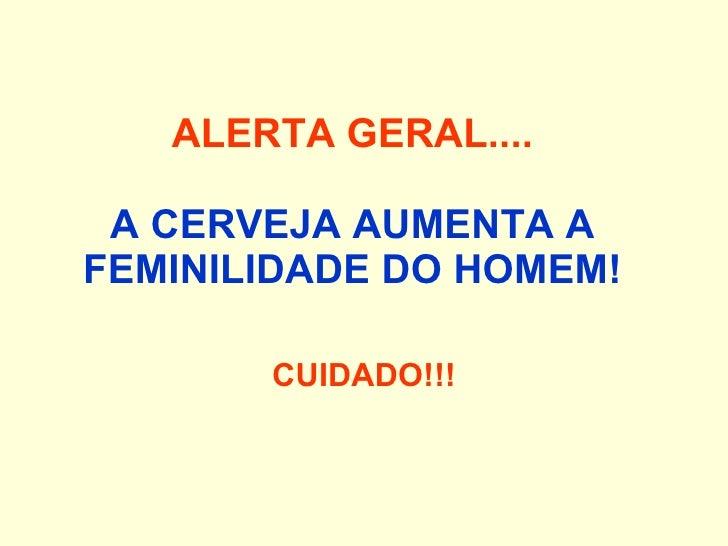 ALERTA GERAL.... A CERVEJA AUMENTA A FEMINILIDADE DO HOMEM!  CUIDADO!!!