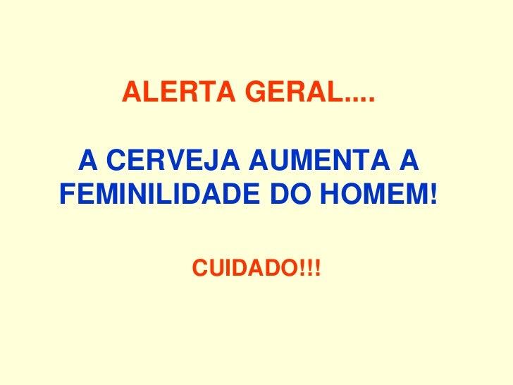 ALERTA GERAL.... A CERVEJA AUMENTA AFEMINILIDADE DO HOMEM!       CUIDADO!!!