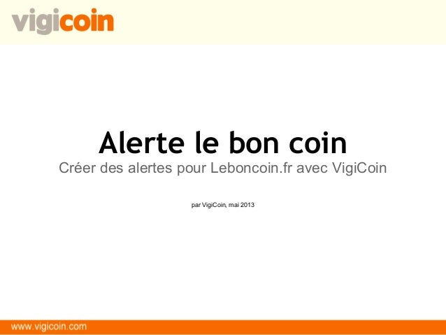 Alerte le bon coinCréer des alertes pour Leboncoin.fr avec VigiCoinpar VigiCoin, mai 2013