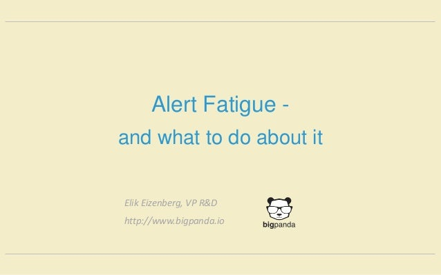 Alert Fatigue - and what to do about it Elik Eizenberg, VP R&D http://www.bigpanda.io