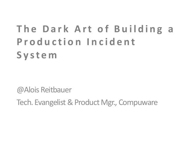 The Dark Art of Building a Production Incident System @Alois Reitbauer Tech. Evangelist & Product Mgr., Compuware