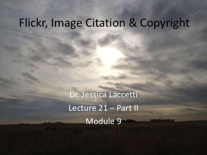 Flickr, Image Citation & Copyright         Dr. Jessica Laccetti         Lecture 21 – Part II              Module 9