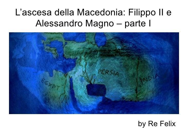 L'ascesa della Macedonia: Filippo II e     Alessandro Magno – parte I                             by Re Felix