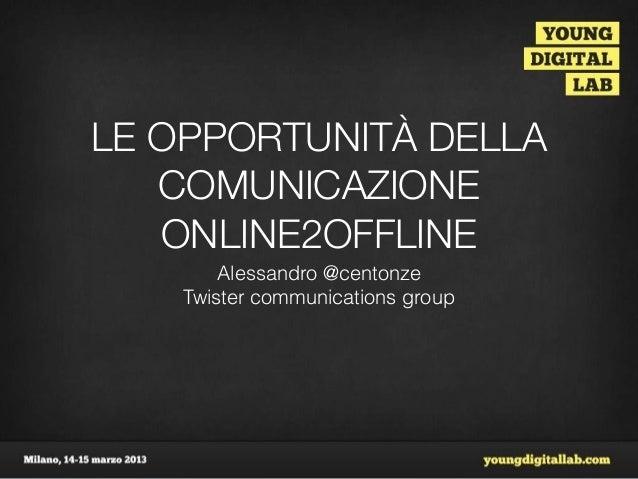 LE OPPORTUNITÀ DELLA   COMUNICAZIONE   ONLINE2OFFLINE        Alessandro @centonze    Twister communications group