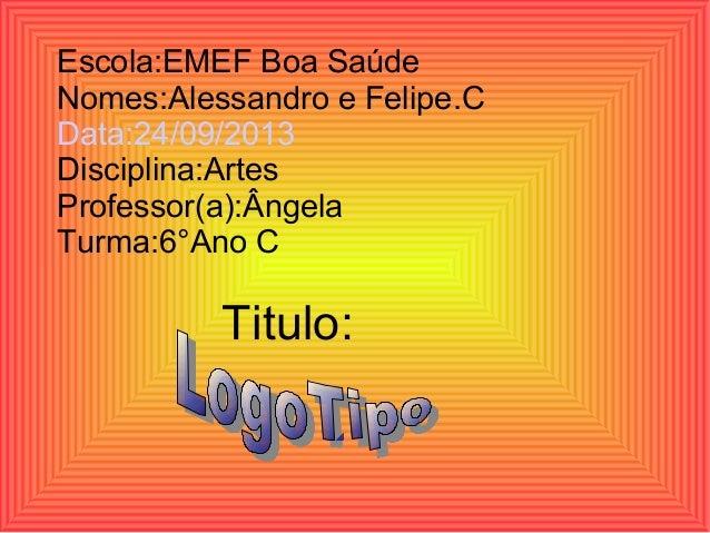Escola:EMEF Boa Saúde Nomes:Alessandro e Felipe.C Data:24/09/2013 Disciplina:Artes Professor(a):Ângela Turma:6°Ano C  Titu...