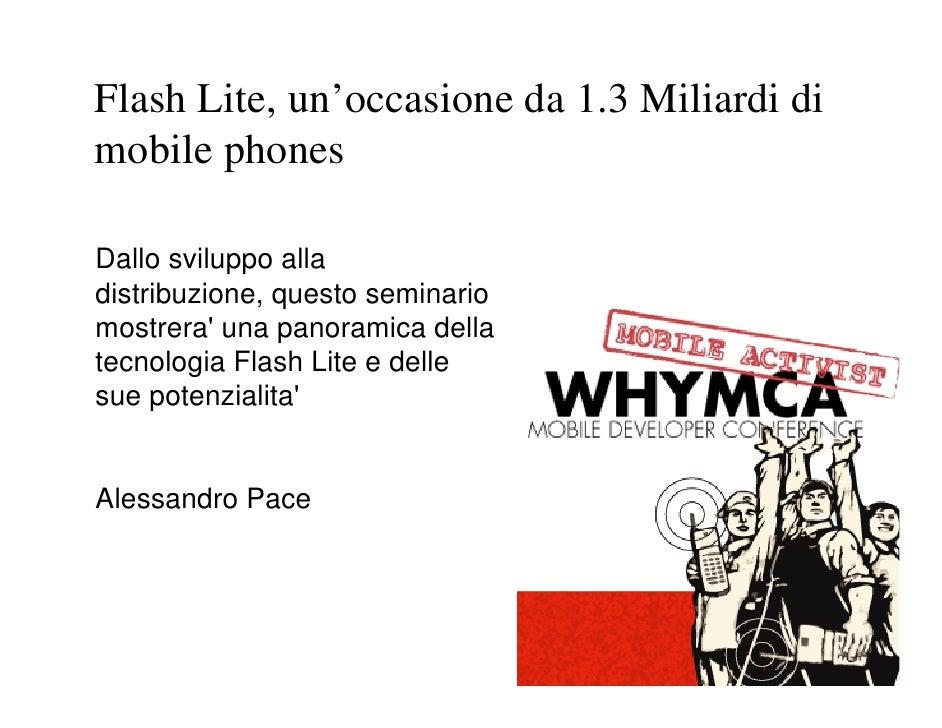 Flash Lite, un'occasione da 1.3 Miliardi di mobile phones  Dallo sviluppo alla distribuzione, questo seminario mostrera' u...