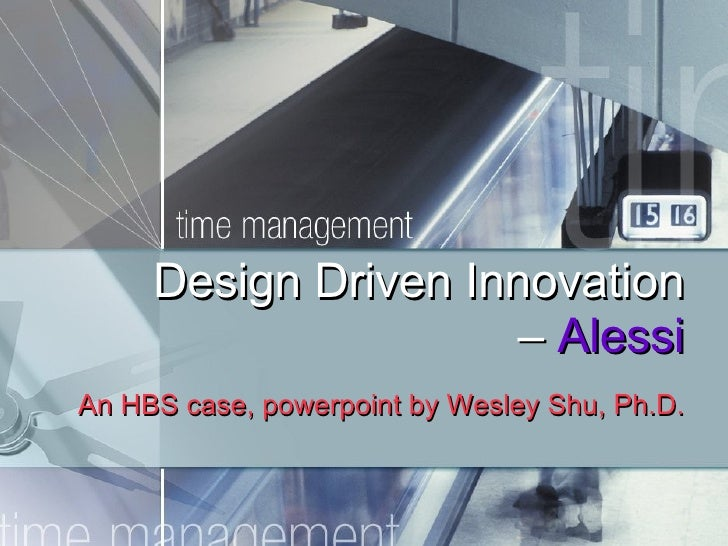 Design Driven Innovation –  Alessi An HBS case, powerpoint by Wesley Shu, Ph.D.