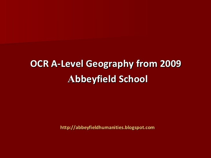 OCR A-Level   Geography from 2009 <ul><li>A bbeyfield School </li></ul><ul><li>http://abbeyfieldhumanities.blogspot.com </...