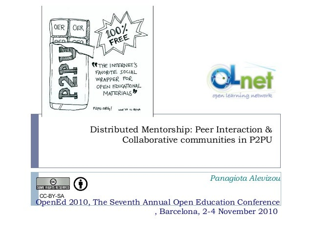 Distributed Mentorship: Peer Interaction & Collaborative communities in P2PU Panagiota Alevizou OpenEd 2010, The Seventh A...