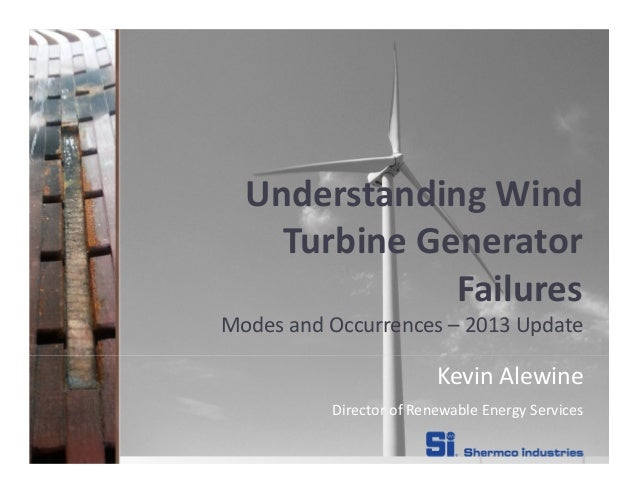 Understanding Wind Turbine Generator Failures Modes and Occurrences – 2013 Update Kevin Alewine Director of Renewable Ener...