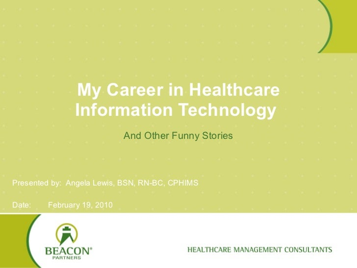 My Career in Healthcare Information Technology  And Other Funny Stories Presented by:  Angela Lewis, BSN, RN-BC, CPHIMS Da...
