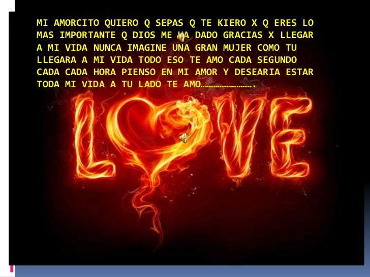 MI AMORCITO QUIERO Q SEPAS Q TE KIERO X Q ERES LOMAS IMPORTANTE Q DIOS ME HA DADO GRACIAS X LLEGARA MI VIDA NUNCA IMAGINE ...