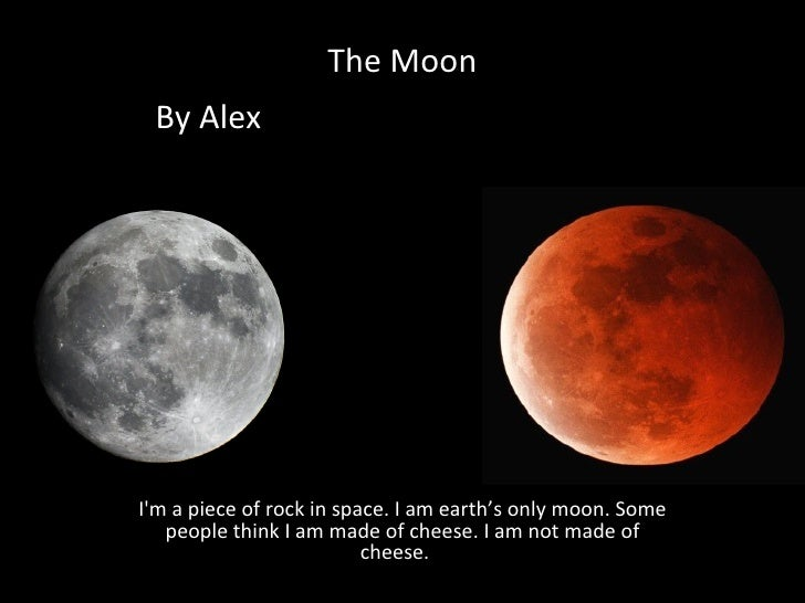 The Moon By Alex    I'm a piece of rock in space. I am earth's only moon. Some people think I am made of cheese. I am not ...