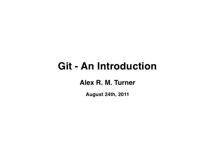 Git - An Introduction    Alex R. M. Turner     August 24th, 2011