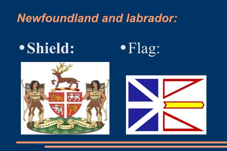 Newfoundland and labrador: <ul><li>Shield: </li></ul><ul><li>Flag: </li></ul>