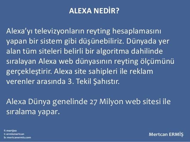 ALEXA NEDİR?Alexa'yı televizyonların reyting hesaplamasınıyapan bir sistem gibi düşünebiliriz. Dünyada yeralan tüm siteler...