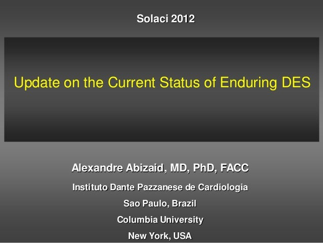 Solaci 2012Update on the Current Status of Enduring DES        Alexandre Abizaid, MD, PhD, FACC        Instituto Dante Paz...
