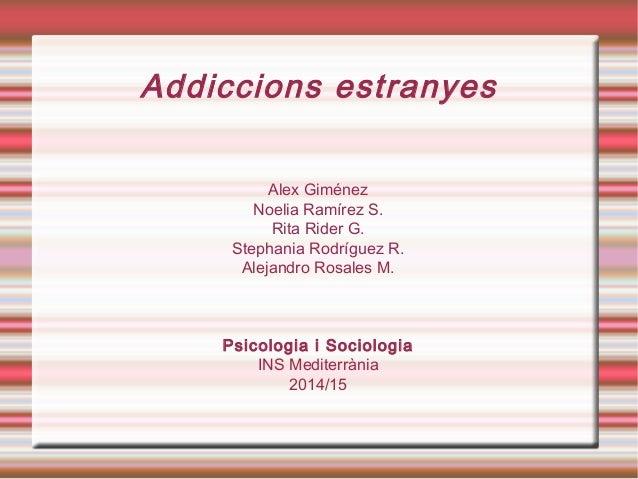 Addiccions estranyes Alex Giménez Noelia Ramírez S. Rita Rider G. Stephania Rodríguez R. Alejandro Rosales M. Psicologia i...