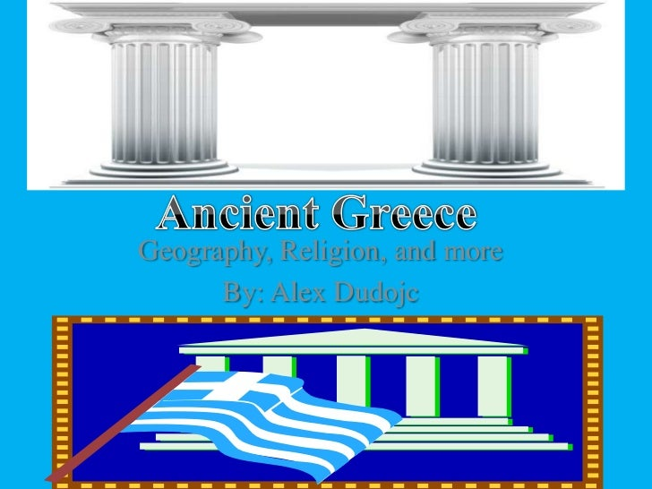 Ancient Greece <br />Geography, Religion, and more<br />By: Alex Dudojc<br />