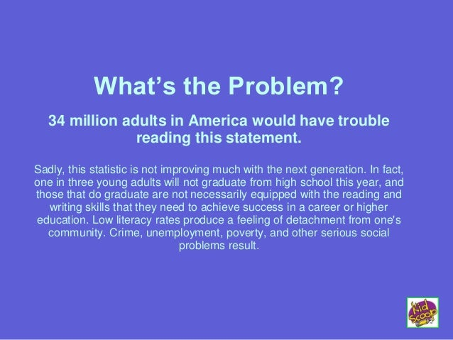 What's the Problem? 34 million adults in America would have trouble reading this statement. Sadly, this statistic is not i...