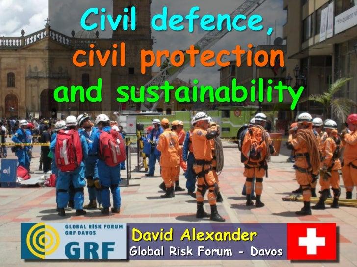 Civil defence, civil protectionand sustainability     David Alexander     Global Risk Forum - Davos