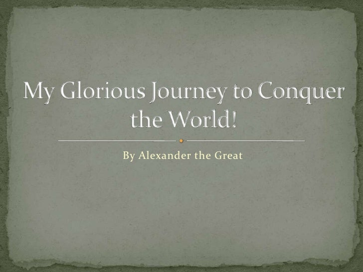 By Alexander the Great <br />My Glorious Journey to Conquer the World!<br />