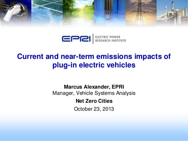 Current and near-term emissions impacts of plug-in electric vehicles Marcus Alexander, EPRI Manager, Vehicle Systems Analy...
