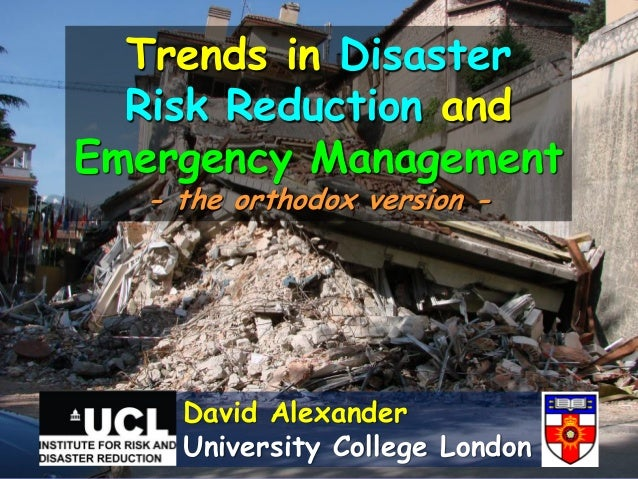 Trends in Disaster  Risk Reduction andEmergency Management  - the orthodox version -    David Alexander    University Coll...