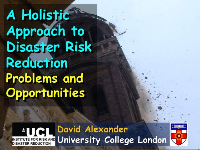 David AlexanderUniversity College LondonA HolisticApproach toDisaster RiskReductionProblems andOpportunities