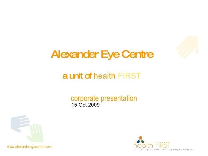 Alexander Eye Centre   a unit of  health  FIRST   corporate presentation 15 Oct 2009