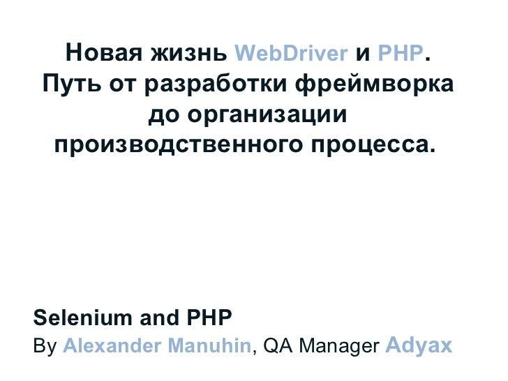 Selenium and PHP By  Alexander Manuhin , QA Manager  Adyax  Новая жизнь  WebDriver  и  PHP . Путь от разработки фреймворка...