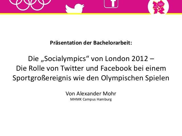"""Präsentation der Bachelorarbeit:Die """"Socialympics"""" von London 2012 –Die Rolle von Twitter und Facebook bei einemSportgroße..."""