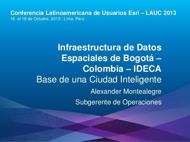 Conferencia Latinoamericana de Usuarios Esri – LAUC 2013 16 al 18 de Octubre, 2013   Lima, Perú  Infraestructura de Datos ...