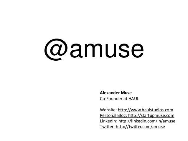 Alexander Muse Co-Founder at HAUL Website: http://www.haulstudios.com Personal Blog: http://startupmuse.com LinkedIn: http...