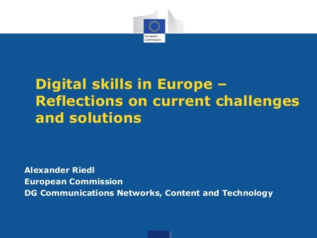 Digital skills in Europe – Reflections on current challenges and solutions  Alexander Riedl European Commission DG Communi...