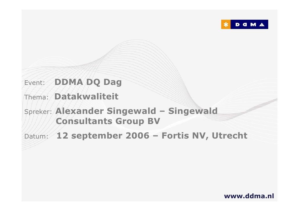 vent:      DDMA DQ Dag hema:      Datakwaliteit  preker:   Alexander Singewald – Singewald            Consultants Group BV...