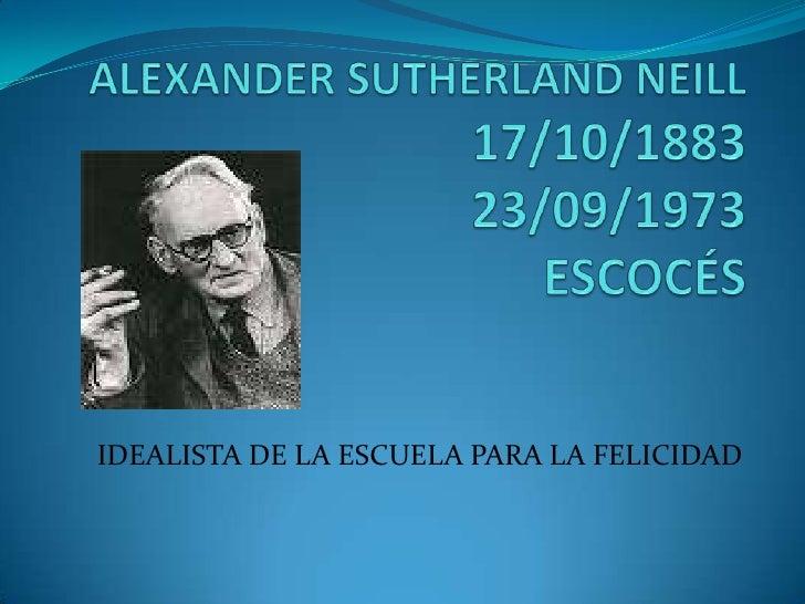 ALEXANDER SUTHERLAND NEILL17/10/1883 23/09/1973ESCOCÉS<br />IDEALISTA DE LA ESCUELA PARA LA FELICIDAD<br />