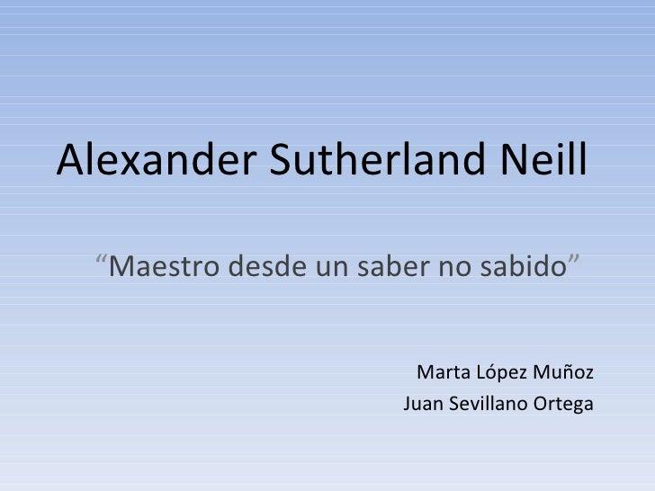 """Alexander Sutherland Neill """" Maestro desde un saber no sabido """" Marta López Muñoz Juan Sevillano Ortega"""